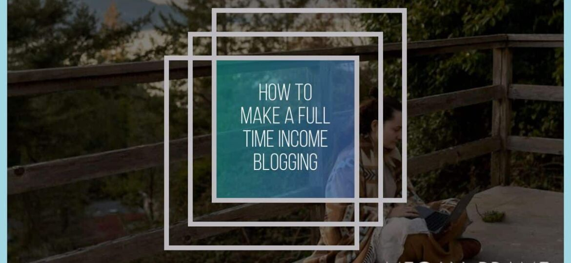 How to Actually Earn a Full-Time Income Blogging