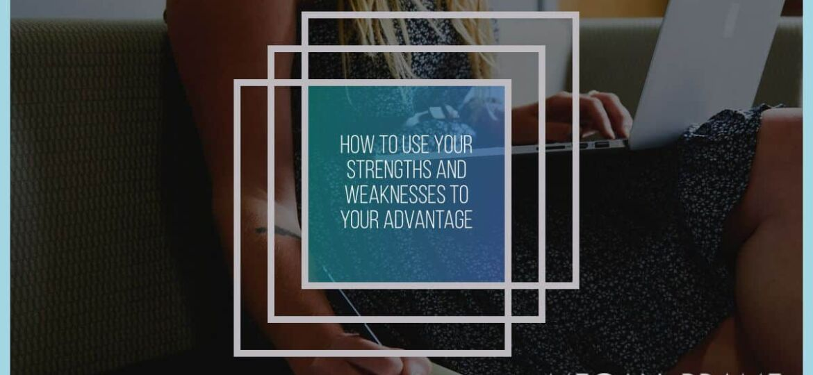 How to Use Your Strengths and Weaknesses to Your Advantage