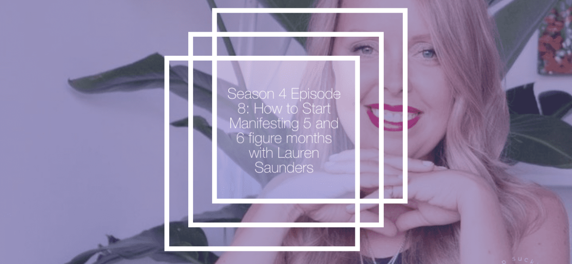 Season 4 Episode 8: How to Start Manifesting 5 and 6 figure months with Lauren Saunders