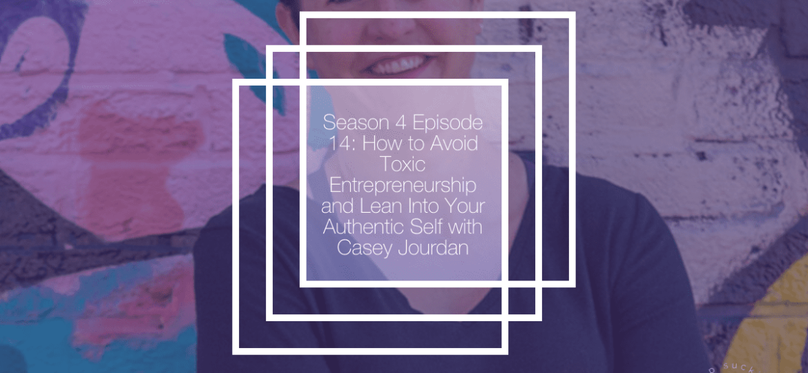 How to Avoid Toxic Entrepreneurship and Lean Into Your Authentic Self with Casey Jourdan
